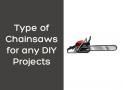 Types Of Chainsaw Currently Available for a DIY Project